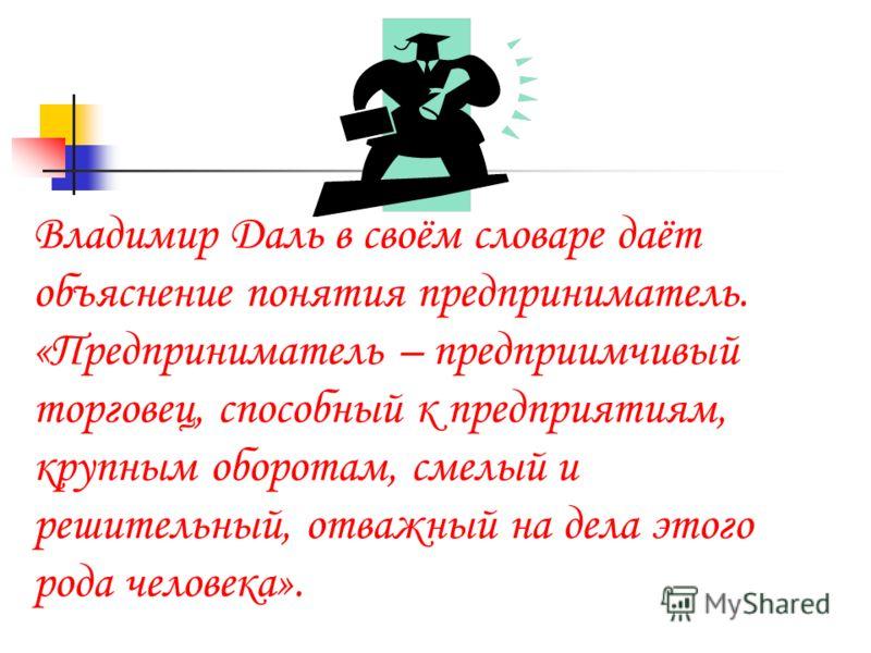 Владимир Даль в своём словаре даёт объяснение понятия предприниматель. «Предприниматель – предприимчивый торговец, способный к предприятиям, крупным оборотам, смелый и решительный, отважный на дела этого рода человека».