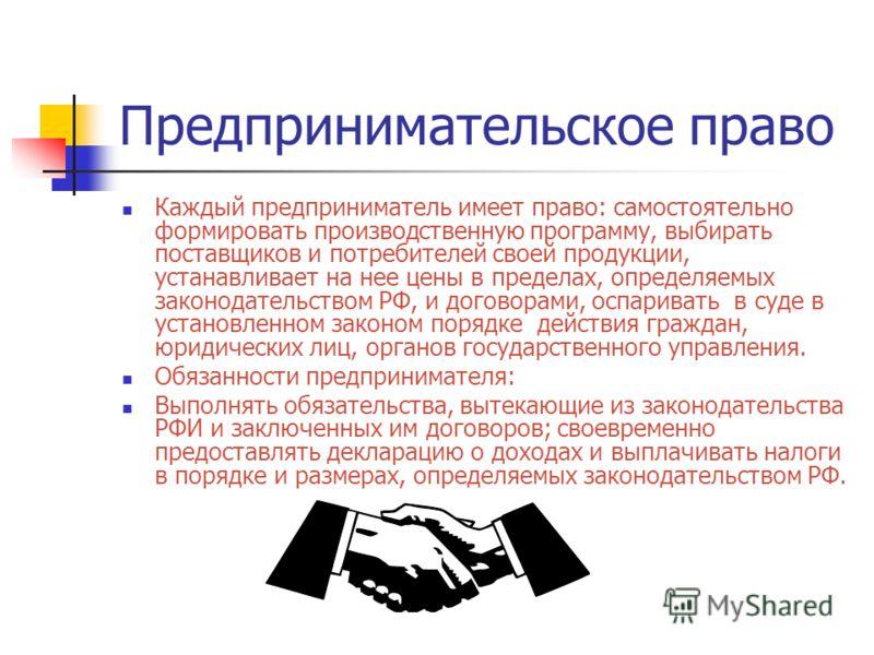 Предпринимательское право Каждый предприниматель имеет право: самостоятельно формировать производственную программу, выбирать поставщиков и потребителей своей продукции, устанавливает на нее цены в пределах, определяемых законодательством РФ, и догов