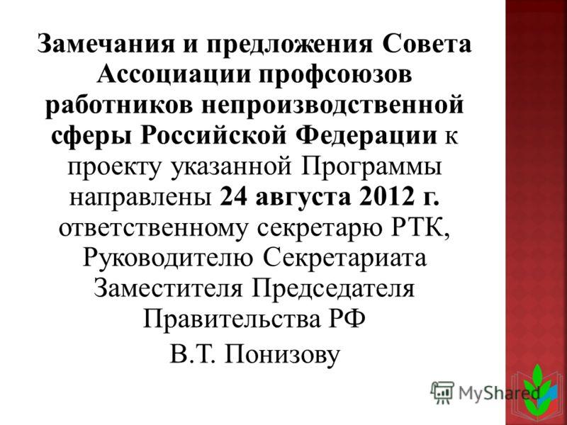 Замечания и предложения Совета Ассоциации профсоюзов работников непроизводственной сферы Российской Федерации к проекту указанной Программы направлены 24 августа 2012 г. ответственному секретарю РТК, Руководителю Секретариата Заместителя Председателя
