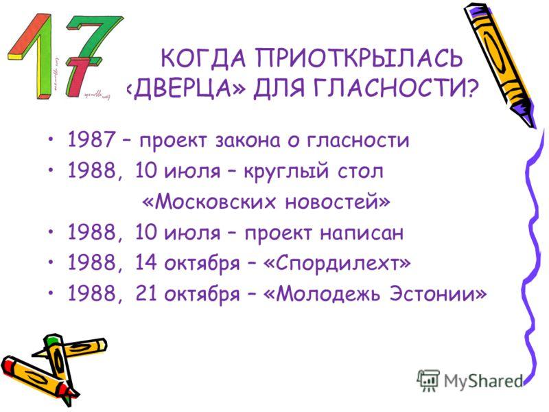 КОГДА ПРИОТКРЫЛАСЬ «ДВЕРЦА» ДЛЯ ГЛАСНОСТИ? 1987 – проект закона о гласности 1988, 10 июля – круглый стол «Московских новостей» 1988, 10 июля – проект написан 1988, 14 октября – «Спордилехт» 1988, 21 октября – «Молодежь Эстонии»