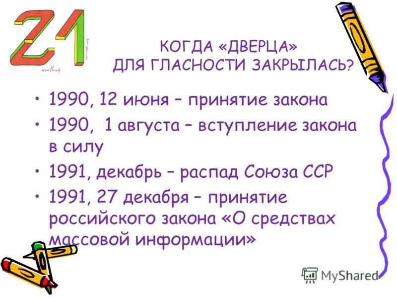 КОГДА «ДВЕРЦА» ДЛЯ ГЛАСНОСТИ ЗАКРЫЛАСЬ? 1990, 12 июня – принятие закона 1990, 1 августа – вступление закона в силу 1991, декабрь – распад Союза ССР 1991, 27 декабря – принятие российского закона «О средствах массовой информации»