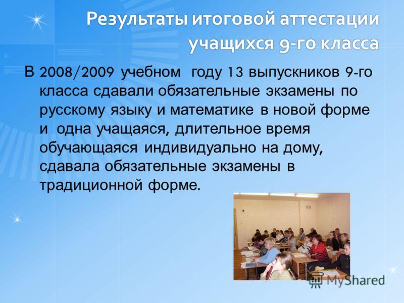 Результаты итоговой аттестации учащихся 9-го класса В 2008/2009 учебном году 13 выпускников 9- го класса сдавали обязательные экзамены по русскому языку и математике в новой форме и одна учащаяся, длительное время обучающаяся индивидуально на дому, с
