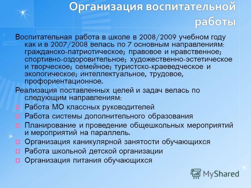 Организация воспитательной работы Воспитательная работа в школе в 2008/2009 учебном году как и в 2007/2008 велась по 7 основным направлениям : гражданско - патриотическое ; правовое и нравственное ; спортивно - оздоровительное ; художественно - эстет
