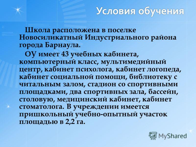 Условия обучения Школа расположена в поселке Новосиликатный Индустриального района города Барнаула. ОУ имеет 43 учебных кабинета, компьютерный класс, мультимедийный центр, кабинет психолога, кабинет логопеда, кабинет социальной помощи, библиотеку с ч
