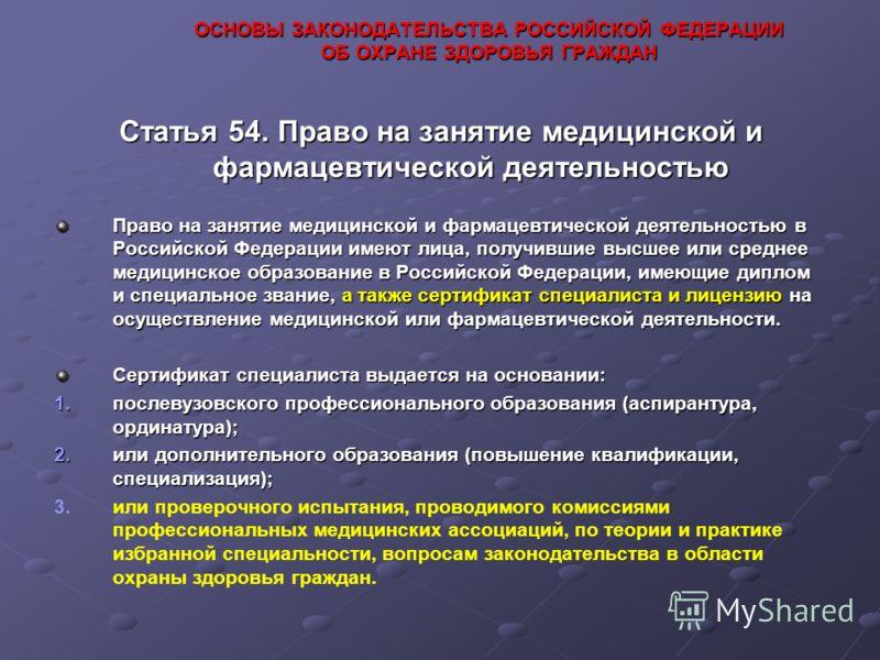 ОСНОВЫ ЗАКОНОДАТЕЛЬСТВА РОССИЙСКОЙ ФЕДЕРАЦИИ ОБ ОХРАНЕ ЗДОРОВЬЯ ГРАЖДАН Статья 54. Право на занятие медицинской и фармацевтической деятельностью Право на занятие медицинской и фармацевтической деятельностью в Российской Федерации имеют лица, получивш