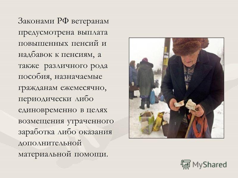 Законами РФ ветеранам предусмотрена выплата повышенных пенсий и надбавок к пенсиям, а также различного рода пособия, назначаемые гражданам ежемесячно, периодически либо единовременно в целях возмещения утраченного заработка либо оказания дополнительн