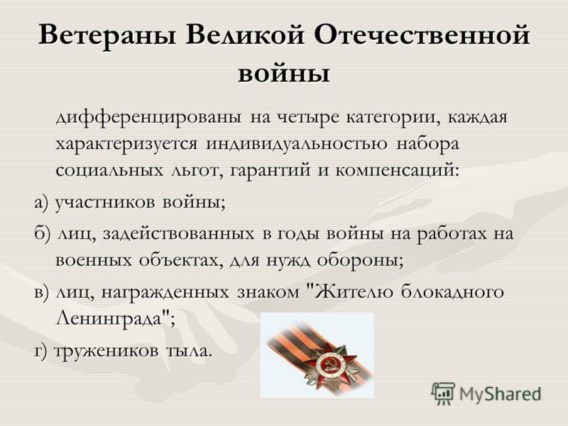 Ветераны Великой Отечественной войны дифференцированы на четыре категории, каждая характеризуется индивидуальностью набора социальных льгот, гарантий и компенсаций: дифференцированы на четыре категории, каждая характеризуется индивидуальностью набора