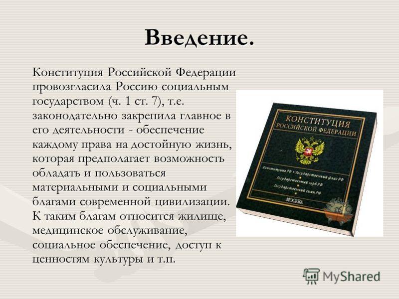 Введение. Конституция Российской Федерации провозгласила Россию социальным государством (ч. 1 ст. 7), т.е. законодательно закрепила главное в его деятельности - обеспечение каждому права на достойную жизнь, которая предполагает возможность обладать и