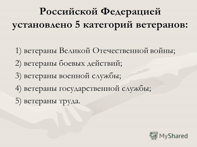Российской Федерацией установлено 5 категорий ветеранов: 1) ветераны Великой Отечественной войны; 2) ветераны боевых действий; 3) ветераны военной службы; 4) ветераны государственной службы; 5) ветераны труда.