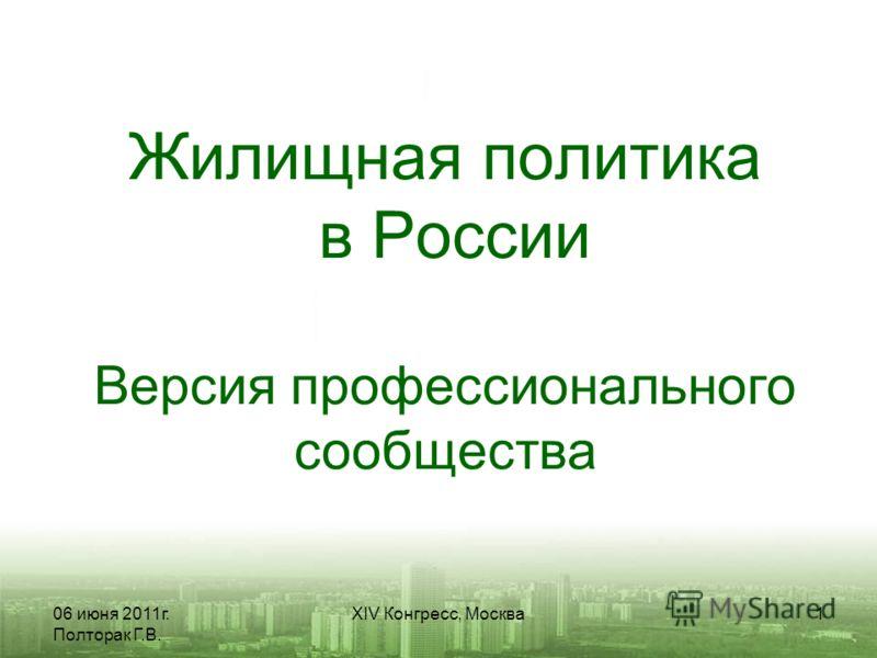 06 июня 2011г. Полторак Г.В. XIV Конгресс, Москва1 Жилищная политика в России Версия профессионального сообщества