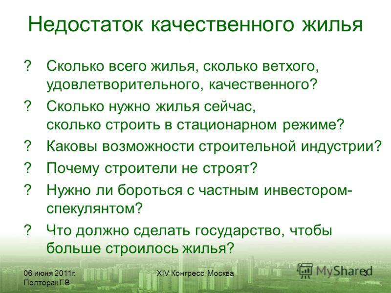 06 июня 2011г. Полторак Г.В. XIV Конгресс, Москва3 Недостаток качественного жилья ?Сколько всего жилья, сколько ветхого, удовлетворительного, качественного? ?Сколько нужно жилья сейчас, сколько строить в стационарном режиме? ?Каковы возможности строи