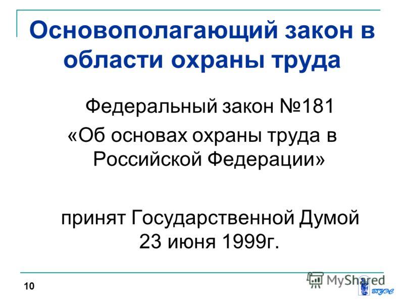 Основополагающий закон в области охраны труда Федеральный закон 181 «Об основах охраны труда в Российской Федерации» принят Государственной Думой 23 июня 1999г. 10