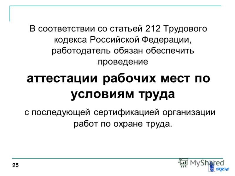 В соответствии со статьей 212 Трудового кодекса Российской Федерации, работодатель обязан обеспечить проведение аттестации рабочих мест по условиям труда с последующей сертификацией организации работ по охране труда. 25