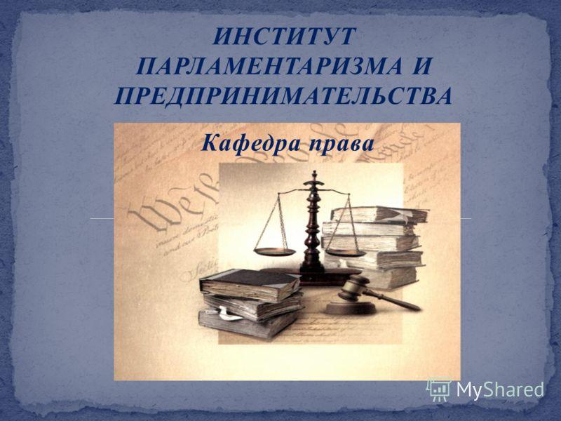 ИНСТИТУТ ПАРЛАМЕНТАРИЗМА И ПРЕДПРИНИМАТЕЛЬСТВА Кафедра права