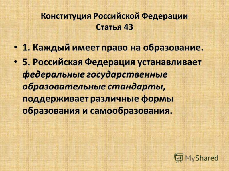Конституция Российской Федерации Статья 43 1. Каждый имеет право на образование. 1. Каждый имеет право на образование. 5. Российская Федерация устанавливает федеральные государственные образовательные стандарты, поддерживает различные формы образован