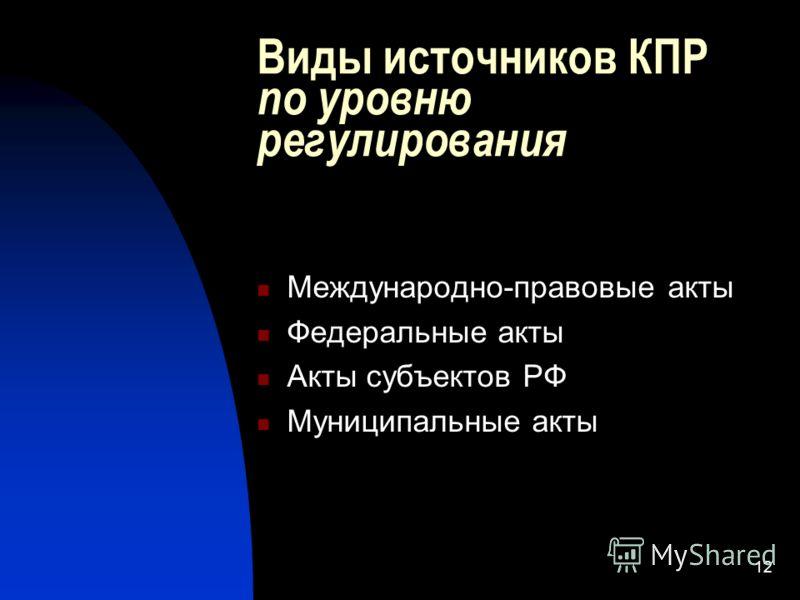 12 Виды источников КПР по уровню регулирования Международно-правовые акты Федеральные акты Акты субъектов РФ Муниципальные акты