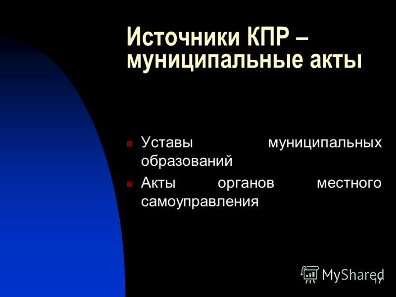 17 Источники КПР – муниципальные акты Уставы муниципальных образований Акты органов местного самоуправления
