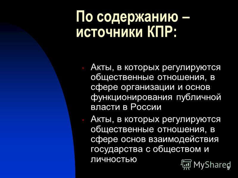 9 По содержанию – источники КПР: Акты, в которых регулируются общественные отношения, в сфере организации и основ функционирования публичной власти в России Акты, в которых регулируются общественные отношения, в сфере основ взаимодействия государства