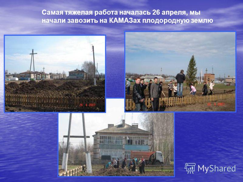 Самая тяжелая работа началась 26 апреля, мы начали завозить на КАМАЗах плодородную землю