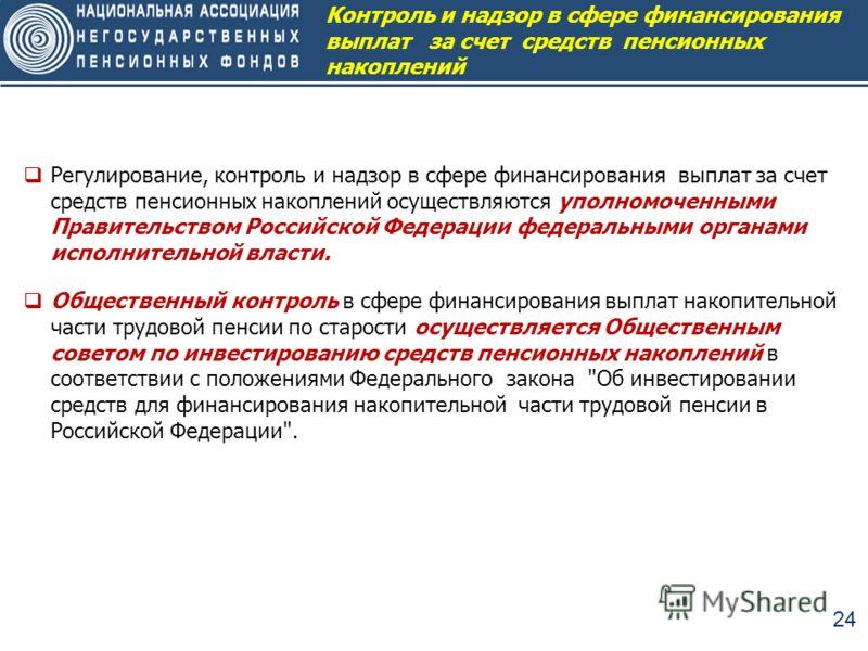 24 Регулирование, контроль и надзор в сфере финансирования выплат за счет средств пенсионных накоплений осуществляются уполномоченными Правительством Российской Федерации федеральными органами исполнительной власти. Общественный контроль в сфере фина