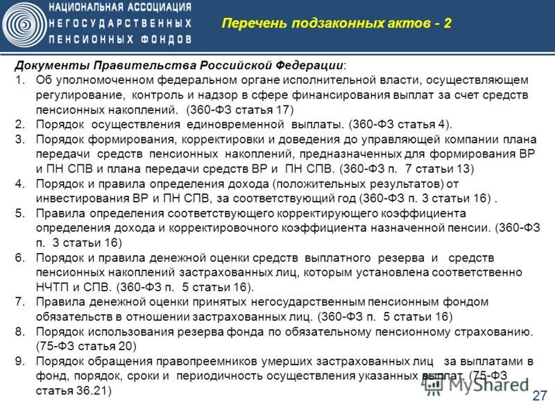 27 Перечень подзаконных актов - 2 Документы Правительства Российской Федерации: 1.Об уполномоченном федеральном органе исполнительной власти, осуществляющем регулирование, контроль и надзор в сфере финансирования выплат за счет средств пенсионных нак