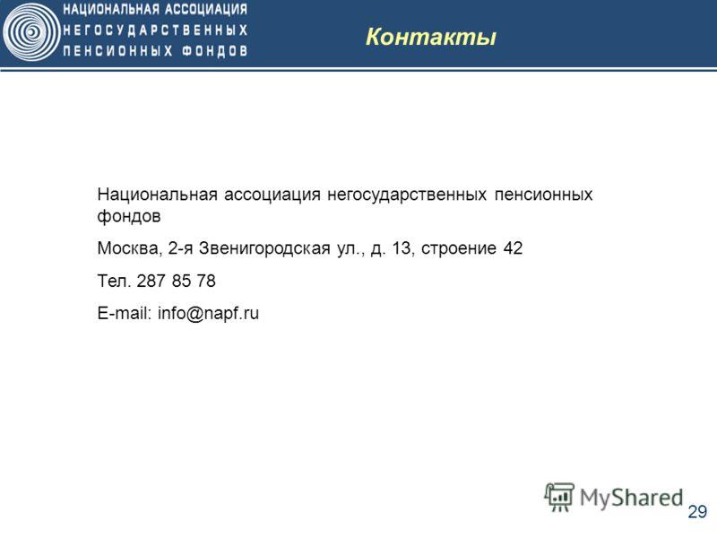 29 Контакты Национальная ассоциация негосударственных пенсионных фондов Москва, 2-я Звенигородская ул., д. 13, строение 42 Тел. 287 85 78 E-mail: info@napf.ru