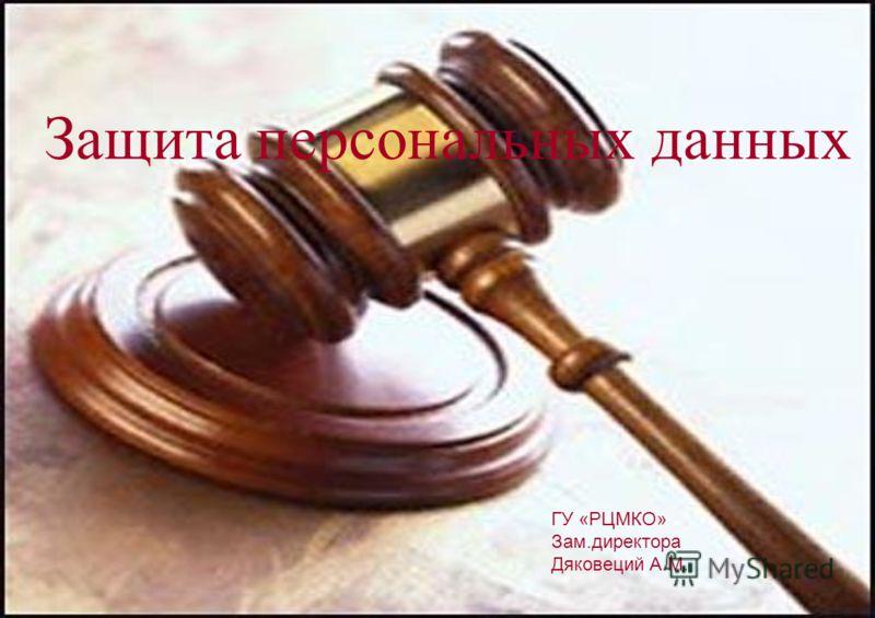 Защита персональных данных ГУ «РЦМКО» Зам.директора Дяковеций А.М.