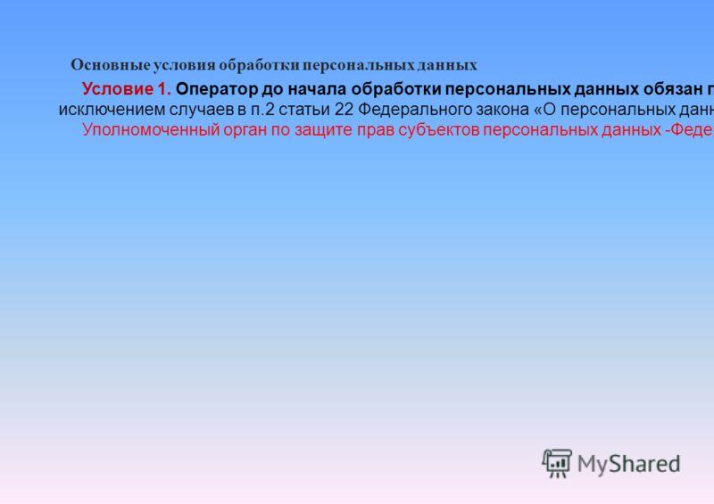 Основные условия обработки персональных данных Условие 1. Оператор до начала обработки персональных данных обязан письменно уведомить уполномоченный орган по защите прав субъектов персональных данных о своем намерении осуществлять обработку персональ