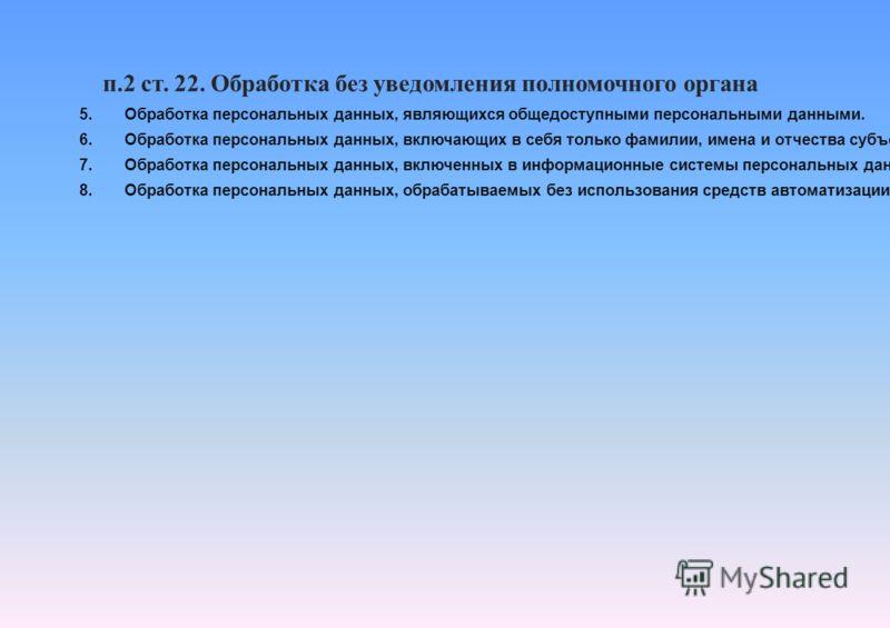 п.2 ст. 22. Обработка без уведомления полномочного органа 5. Обработка персональных данных, являющихся общедоступными персональными данными. 6. Обработка персональных данных, включающих в себя только фамилии, имена и отчества субъектов персональных д
