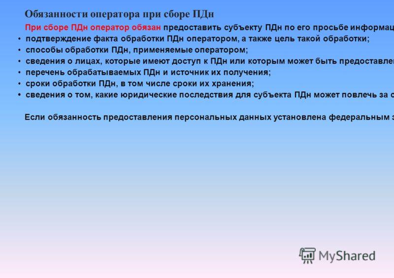 Обязанности оператора при сборе ПДн При сборе ПДн оператор обязан предоставить субъекту ПДн по его просьбе информацию: подтверждение факта обработки ПДн оператором, а также цель такой обработки; способы обработки ПДн, применяемые оператором; сведения