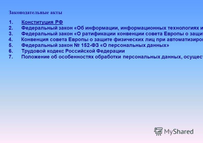 Законодательные акты 1. Конституция РФ 2. Федеральный закон «Об информации, информационных технологиях и о защите информации» 149-ФЗ 3. Федеральный закон «О ратификации конвенции совета Европы о защите физических лиц при автоматизированной обработке