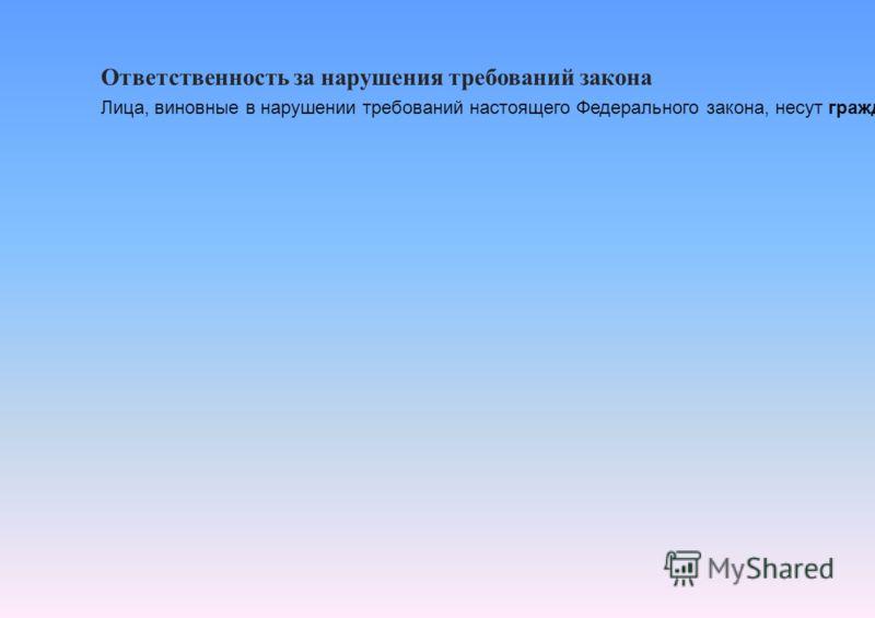 Ответственность за нарушения требований закона Лица, виновные в нарушении требований настоящего Федерального закона, несут гражданскую, уголовную, административную, дисциплинарную и иную предусмотренную законодательством Российской Федерации ответств