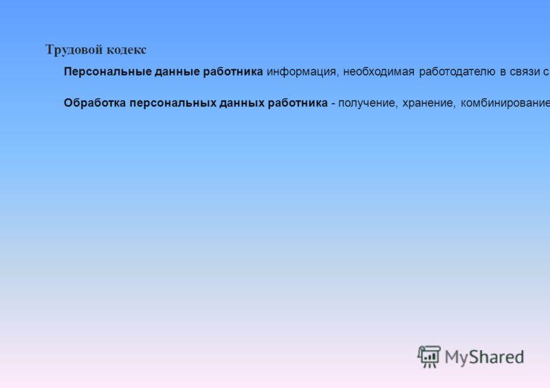 Трудовой кодекс Персональные данные работника информация, необходимая работодателю в связи с трудовыми отношениями и касающаяся конкретного работника. Обработка персональных данных работника - получение, хранение, комбинирование, передача или любое д