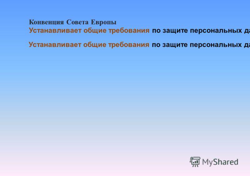 Конвенция Совета Европы Устанавливает общие требования по защите персональных данных при автоматизированной (автоматической) обработке персональных данных. Устанавливает общие требования по защите персональных данных при неавтоматизированной (неавтом