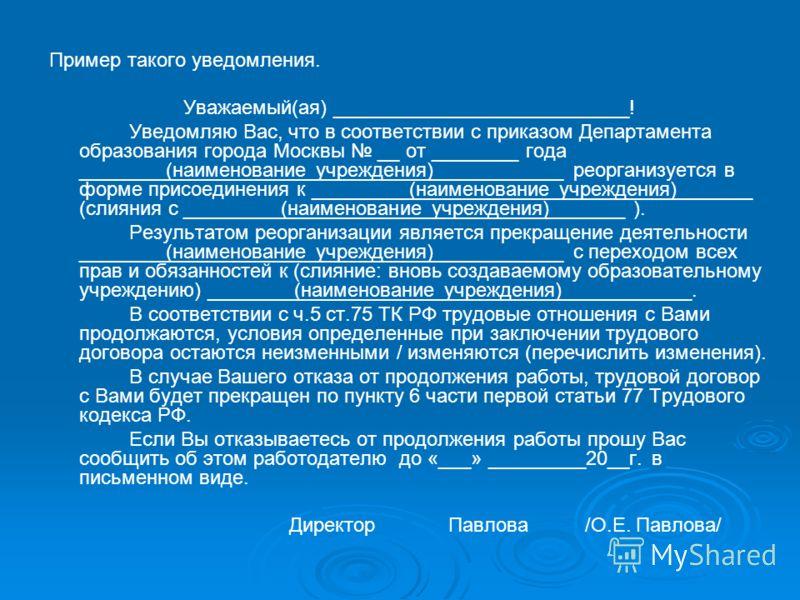 Пример такого уведомления. Уважаемый(ая) ___________________________! Уведомляю Вас, что в соответствии с приказом Департамента образования города Москвы __ от ________ года ________(наименование учреждения)____________ реорганизуется в форме присоед