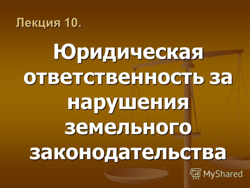 Лекция 10. Юридическая ответственность за нарушения земельного законодательства