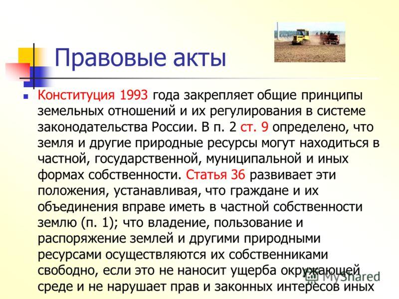 Правовые акты Конституция 1993 года закрепляет общие принципы земельных отношений и их регулирования в системе законодательства России. В п. 2 ст. 9 определено, что земля и другие природные ресурсы могут находиться в частной, государственной, муницип
