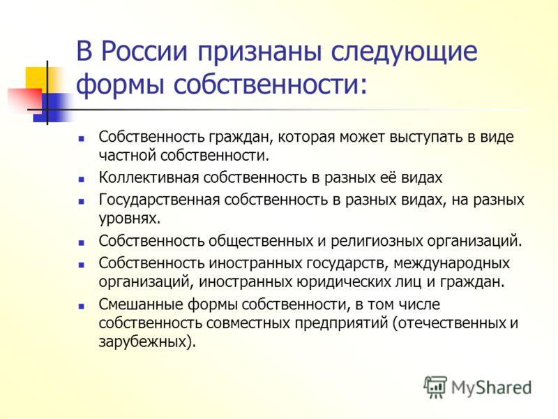 В России признаны следующие формы собственности: Собственность граждан, которая может выступать в виде частной собственности. Коллективная собственность в разных её видах Государственная собственность в разных видах, на разных уровнях. Собственность