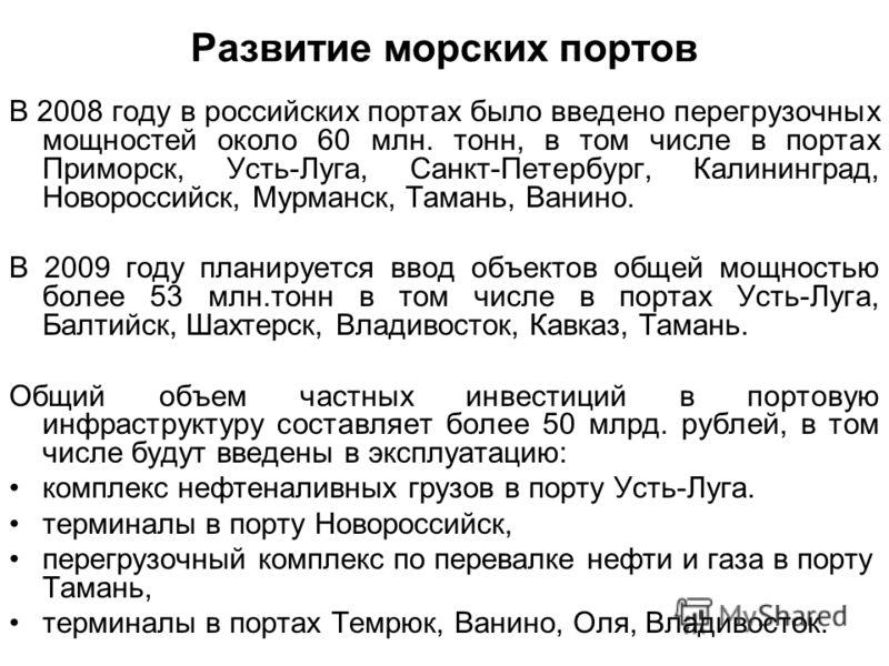 Развитие морских портов В 2008 году в российских портах было введено перегрузочных мощностей около 60 млн. тонн, в том числе в портах Приморск, Усть-Луга, Санкт-Петербург, Калининград, Новороссийск, Мурманск, Тамань, Ванино. В 2009 году планируется в