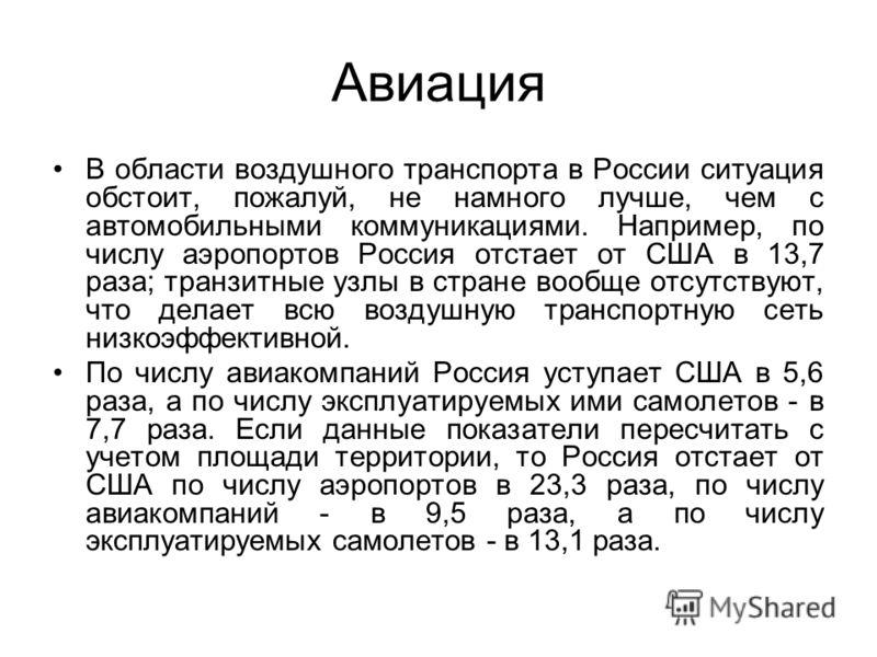 Авиация В области воздушного транспорта в России ситуация обстоит, пожалуй, не намного лучше, чем с автомобильными коммуникациями. Например, по числу аэропортов Россия отстает от США в 13,7 раза; транзитные узлы в стране вообще отсутствуют, что делае