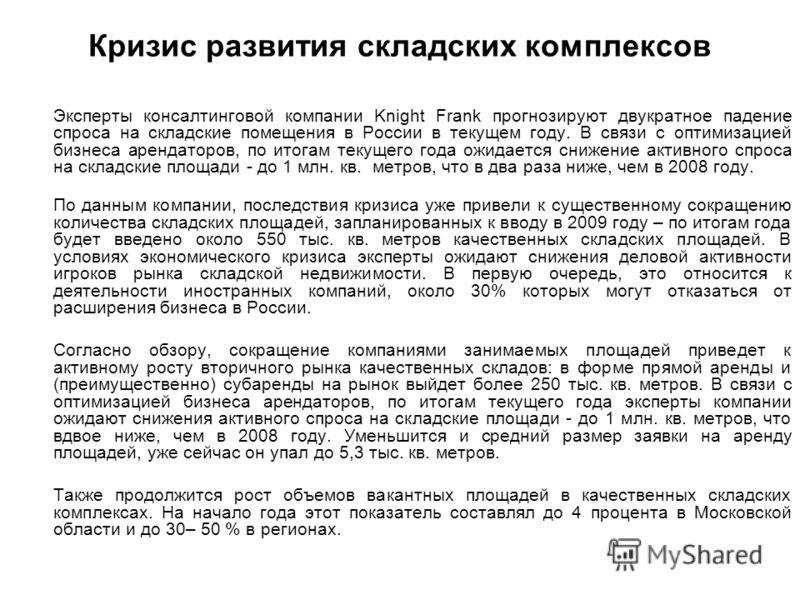 Кризис развития складских комплексов Эксперты консалтинговой компании Knight Frank прогнозируют двукратное падение спроса на складские помещения в России в текущем году. В связи с оптимизацией бизнеса арендаторов, по итогам текущего года ожидается сн