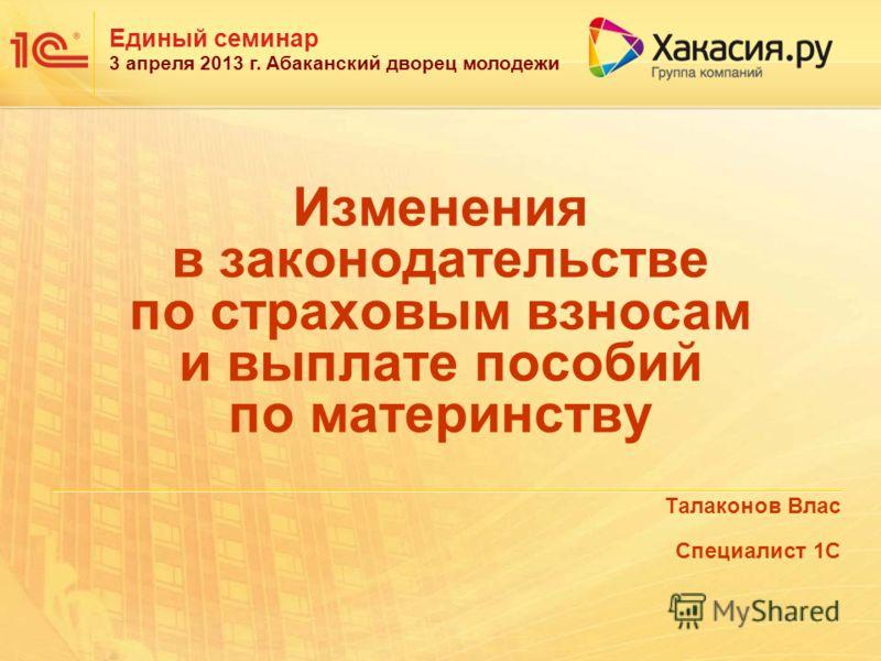Единый семинар 3 апреля 2013 г. Абаканский дворец молодежи Изменения в законодательстве по страховым взносам и выплате пособий по материнству Талаконов Влас Специалист 1С