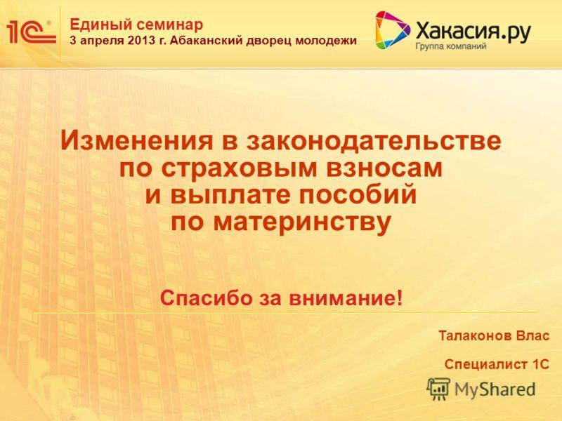 Единый семинар 3 апреля 2013 г. Абаканский дворец молодежи Изменения в законодательстве по страховым взносам и выплате пособий по материнству Спасибо за внимание! Талаконов Влас Специалист 1С