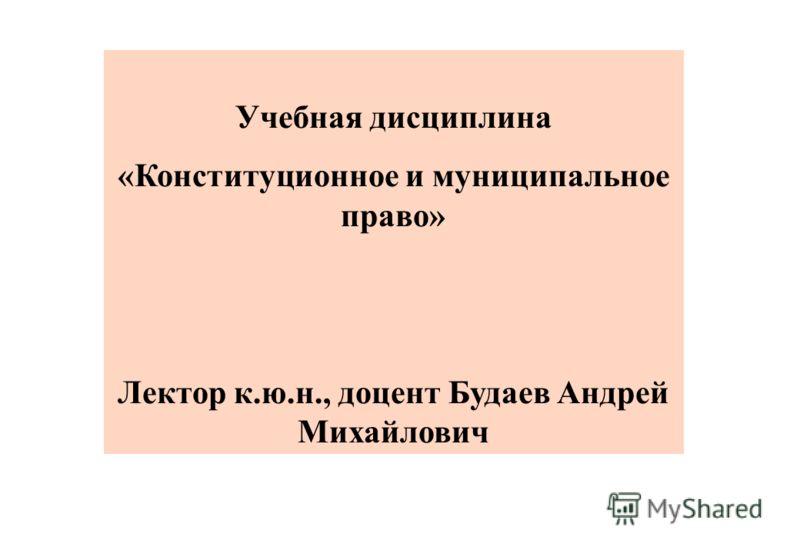Учебная дисциплина «Конституционное и муниципальное право» Лектор к.ю.н., доцент Будаев Андрей Михайлович