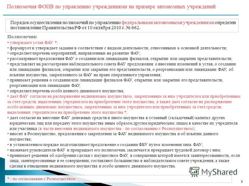 9 Полномочия ФОИВ по управлению учреждениями на примере автономных учреждений Порядок осуществления полномочий по управлению федеральными автономными учреждениями определен постановление Правительства РФ от 10 октября 2010 г. 662. * - по согласованию