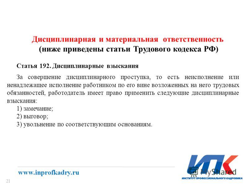 21 Дисциплинарная и материальная ответственность (ниже приведены статьи Трудового кодекса РФ) Статья 192. Дисциплинарные взыскания За совершение дисциплинарного проступка, то есть неисполнение или ненадлежащее исполнение работником по его вине возлож