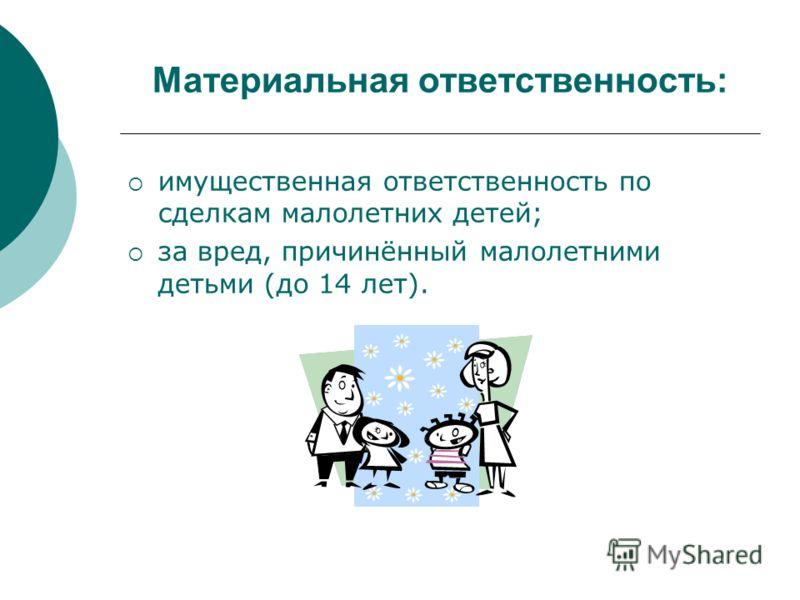 Материальная ответственность: имущественная ответственность по сделкам малолетних детей; за вред, причинённый малолетними детьми (до 14 лет).