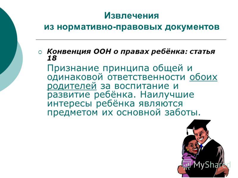 Извлечения из нормативно-правовых документов Конвенция ООН о правах ребёнка: статья 18 Признание принципа общей и одинаковой ответственности обоих родителей за воспитание и развитие ребёнка. Наилучшие интересы ребёнка являются предметом их основной з