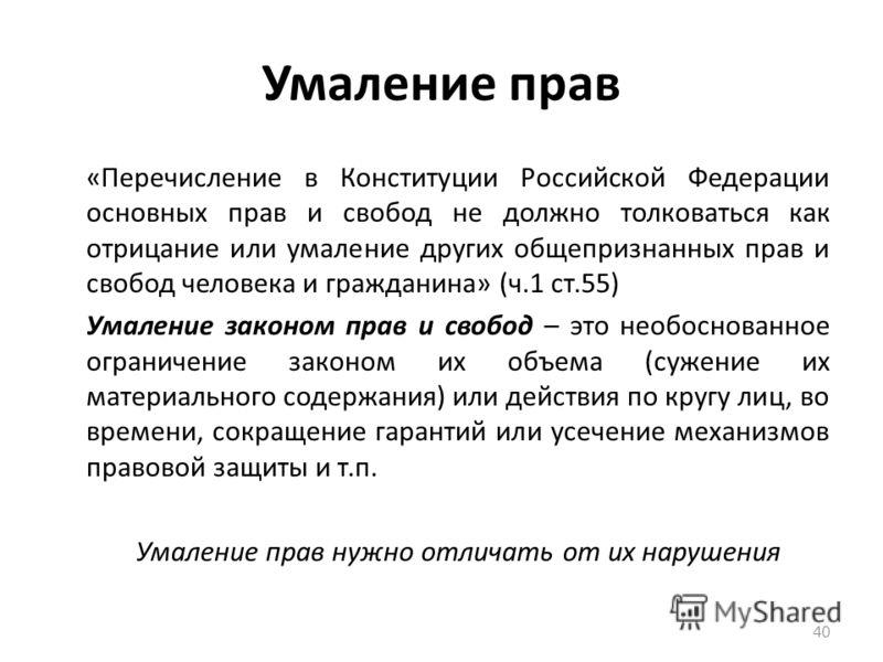 Умаление прав «Перечисление в Конституции Российской Федерации основных прав и свобод не должно толковаться как отрицание или умаление других общепризнанных прав и свобод человека и гражданина» (ч.1 ст.55) Умаление законом прав и свобод – это необосн