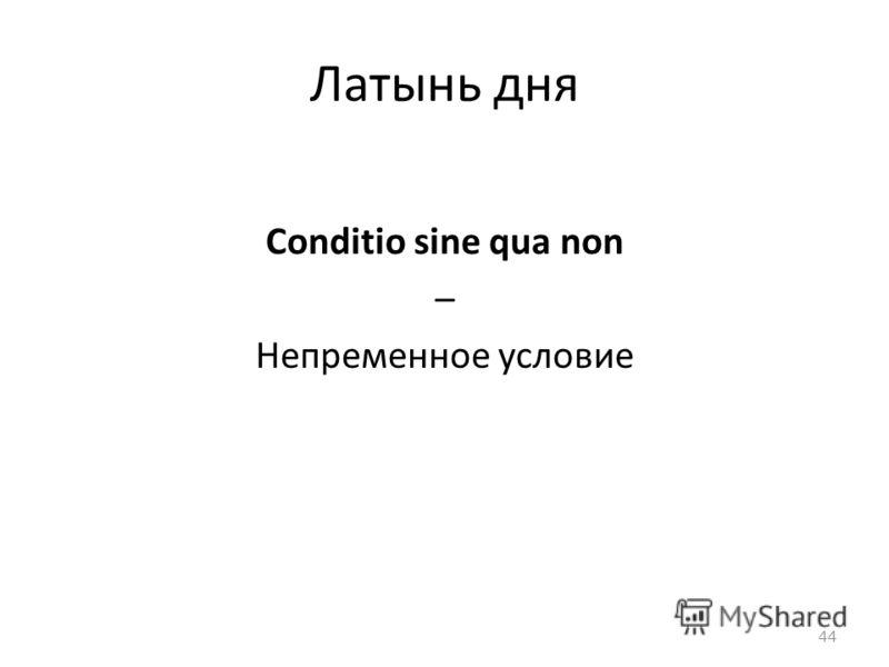 Латынь дня Conditio sine qua non – Непременное условие 44